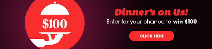 Dinner's on Us! Enter for your chance to win $100.
